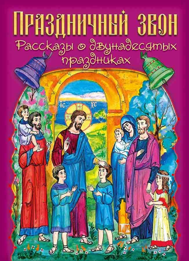 Праздничный звон. Рассказы о двунадесятых праздниках. О православных праздниках для детей