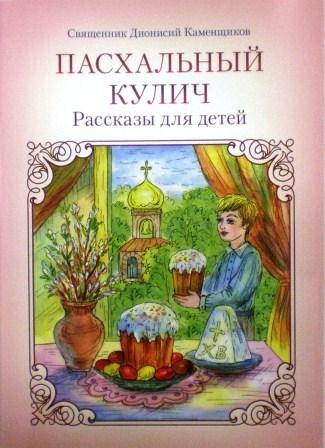 Пасхальный кулич: Рассказы для детей. Священник Дионисий Каменщиков