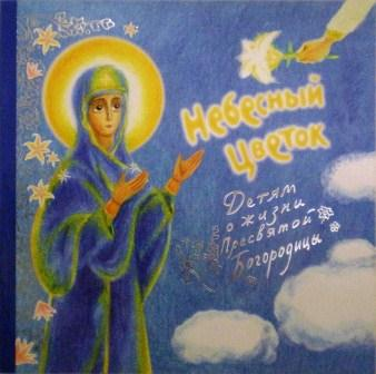 Небесный цветок. Детям о жизни Пресвятой Богородицы