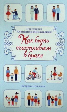 Как быть счастливым в браке: Вопросы и ответы / протоиерей Александр Никольский
