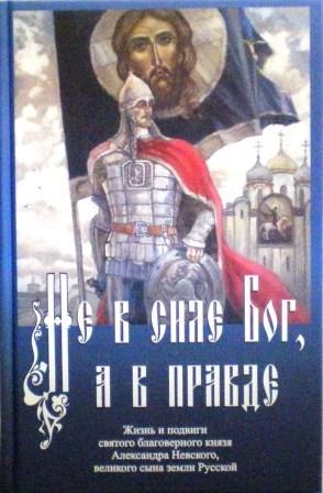 Не в силе Бог, а в правде. Жизнь и подвиги святого благоверного князя Александра Невского, великого сына земли Русской