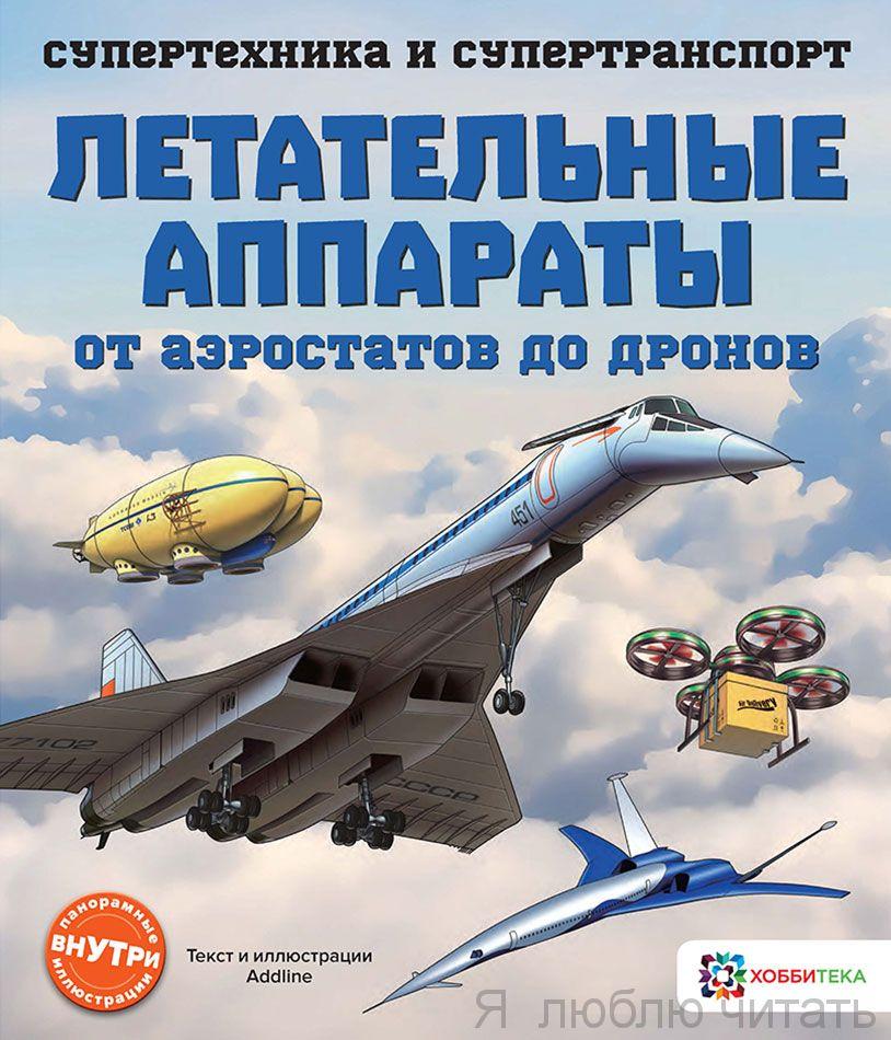 Летательные аппараты. От аэростатов до дронов. Супертехника и супертранспорт