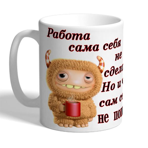 """Кружка """"Работа сама себя не сделает, Но и чай сам себя не выпьет!"""""""
