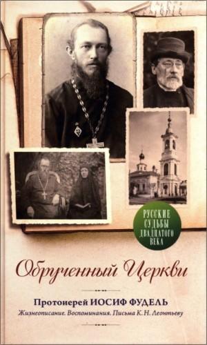 Обрученный Церкви. Протоиерей Иосиф Фудель. Жизнеописание. Воспоминания. Письма К.Н. Леонтьеву