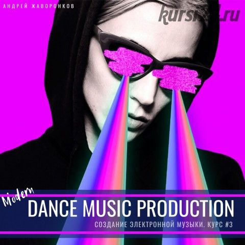 Создание танцевальной музыки. Modern Dance Music Production (Андрей Жаворонков)