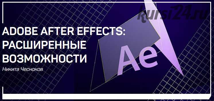 Adobe After Effects: расширенные возможности (Никита Чесноков)