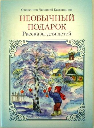 Необычный подарок. Рассказы для детей. Священник Дионисий Каменщиков