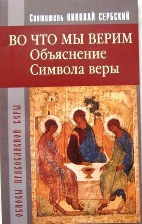 Во что мы верим. Объяснение Символа веры. Святитель Николай Сербский
