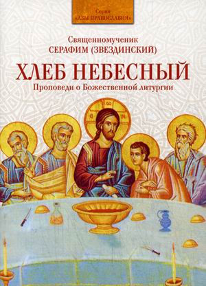 Хлеб Небесный. Проповеди о Божественной литургии. Священномученик Серафим (Звездинский)