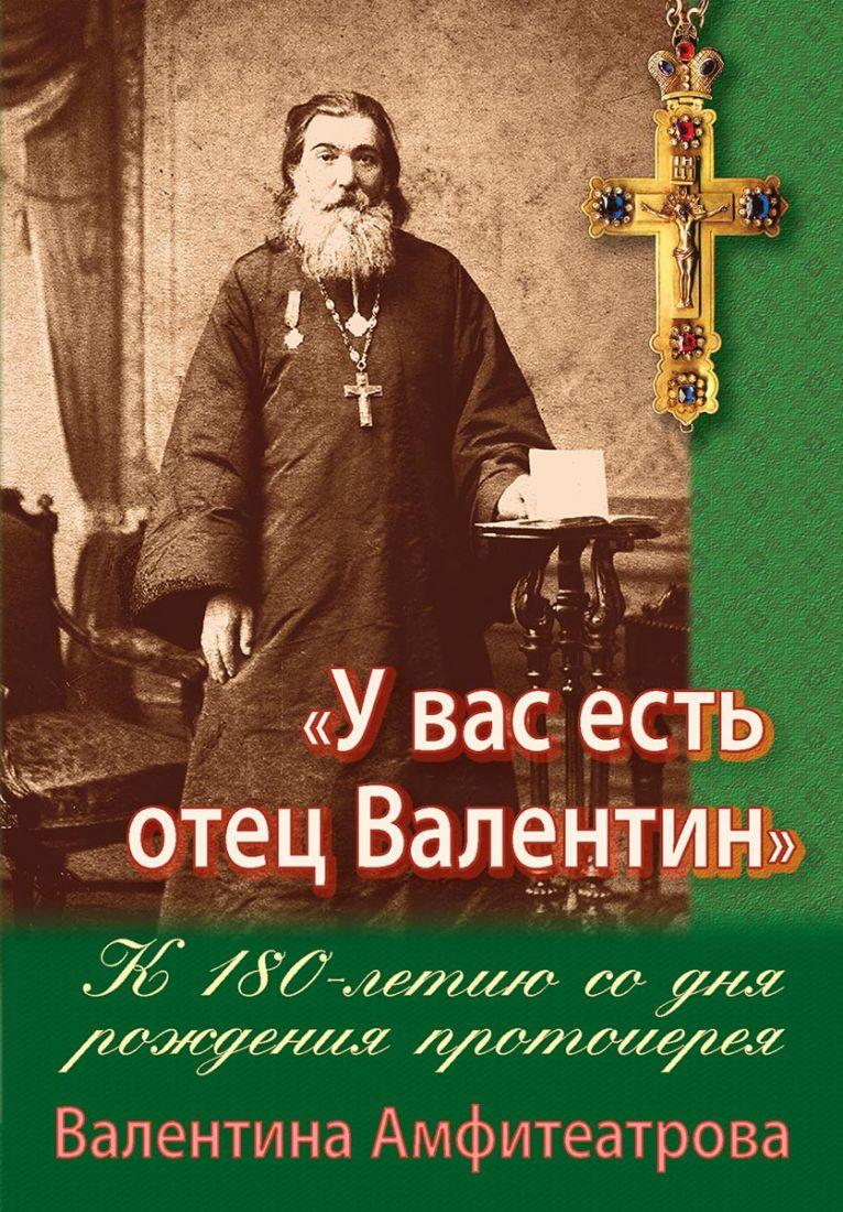 У вас есть отец Валентин. К 180-летию со дня рождения протоиерея Валентина Амфитеатрова. Жития подвижников благочестия