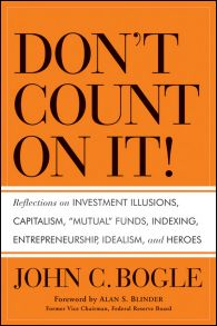 "Don't Count on It!. Reflections on Investment Illusions, Capitalism, ""Mutual"" Funds, Indexing, Entrepreneurship, Idealism, and Heroes"